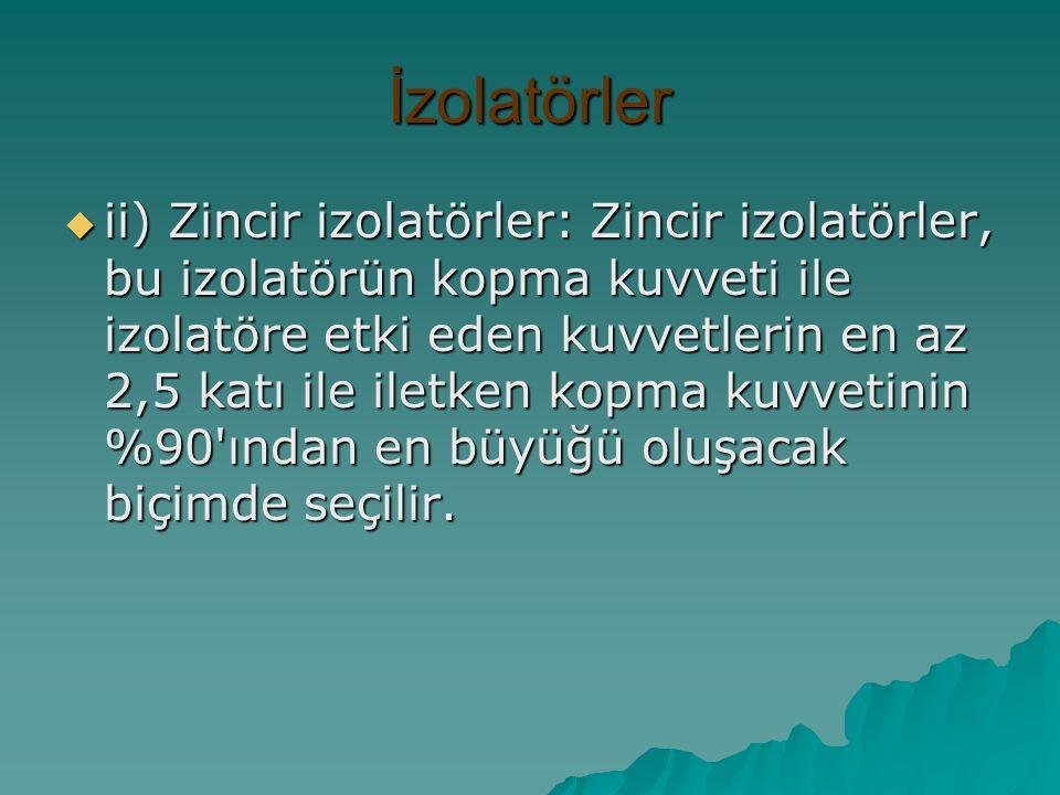 İzolatörler  ii) Zincir izolatörler: Zincir izolatörler, bu izolatörün kopma kuvveti ile izolatöre etki eden kuvvetlerin en az 2,5 katı ile iletken k
