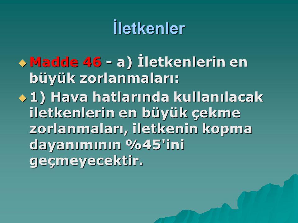 İletkenler  Madde 46 - a) İletkenlerin en büyük zorlanmaları:  1) Hava hatlarında kullanılacak iletkenlerin en büyük çekme zorlanmaları, iletkenin k