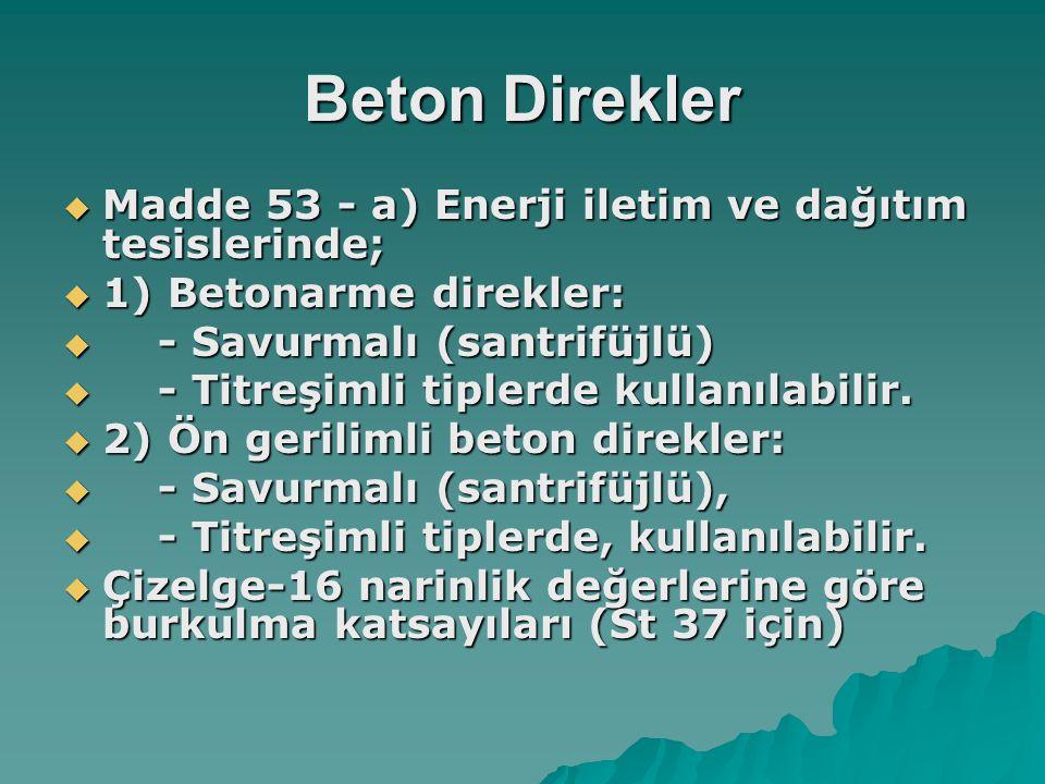Beton Direkler  Madde 53 - a) Enerji iletim ve dağıtım tesislerinde;  1) Betonarme direkler:  - Savurmalı (santrifüjlü)  - Titreşimli tiplerde kul