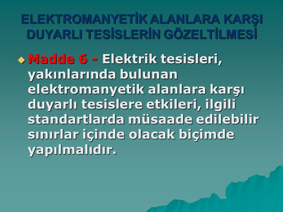 ELEKTROMANYETİK ALANLARA KARŞI DUYARLI TESİSLERİN GÖZELTİLMESİ  Madde 6 - Elektrik tesisleri, yakınlarında bulunan elektromanyetik alanlara karşı duy