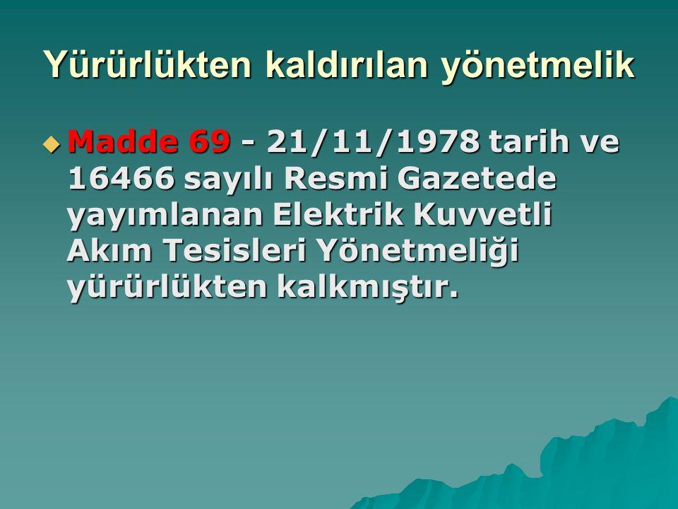 Yürürlükten kaldırılan yönetmelik  Madde 69 - 21/11/1978 tarih ve 16466 sayılı Resmi Gazetede yayımlanan Elektrik Kuvvetli Akım Tesisleri Yönetmeliği