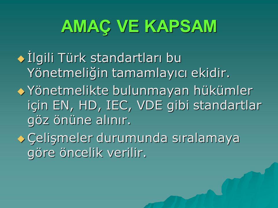 AMAÇ VE KAPSAM  İlgili Türk standartları bu Yönetmeliğin tamamlayıcı ekidir.  Yönetmelikte bulunmayan hükümler için EN, HD, IEC, VDE gibi standartla