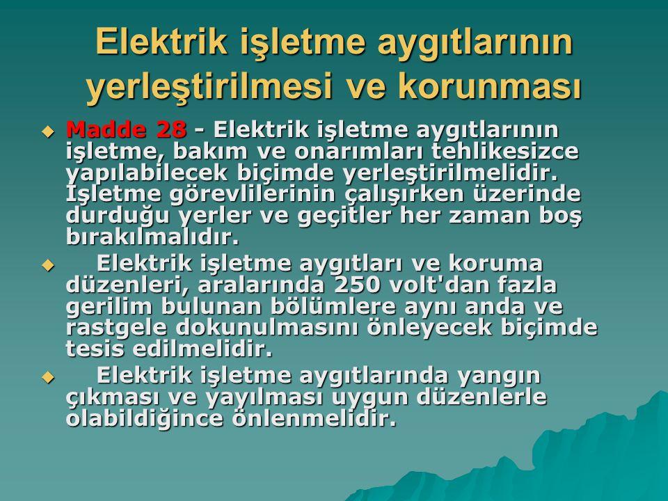 Elektrik işletme aygıtlarının yerleştirilmesi ve korunması  Madde 28 - Elektrik işletme aygıtlarının işletme, bakım ve onarımları tehlikesizce yapıla