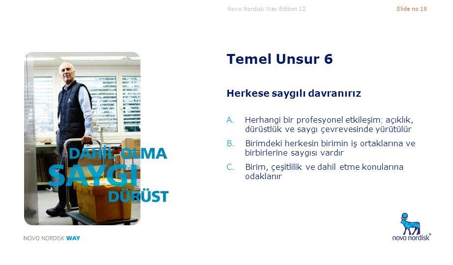 Novo Nordisk Way Edition 12Slide no 19 Temel Unsur 6 Herkese saygılı davranırız A.Herhangi bir profesyonel etkileşim ; açıklık, dürüstlük ve saygı çev