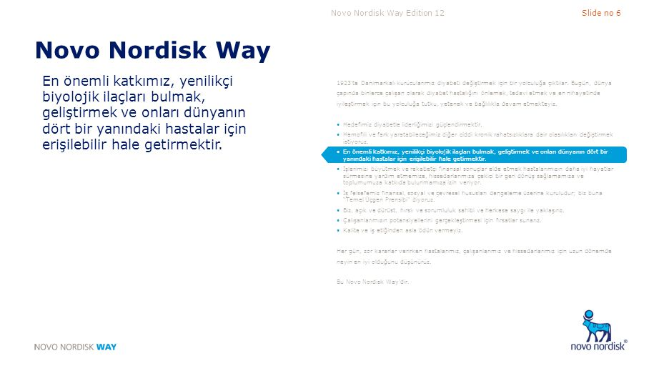 Novo Nordisk Way Edition 12Slide no 17 Temel Unsur 4 İş ortaklarımızın yararı için yenilik sağlarız A.Birim, farklı bakış açılarının olumlu karşılandığı ve iyi fikirlerin takip edildiği yaratıcı bir kültüre sahiptir B.Birim, ürünlerini ve/veya hizmetlerini sürekli olarak geliştirmektedir C.Birim, aldıkları hizmetin ne kadar iyi olduğunu ve gelecekteki ihtiyaçlarını tespit etmek üzere önemli iş ortaklarıyla iletişim halindedir D.Birim, fonksiyonel alanı ile ilgili akımları, yeni yaklaşımları, farklı ilham kaynaklarını takip eder; yeni iş fırsatlarını ve tehditleri belirler