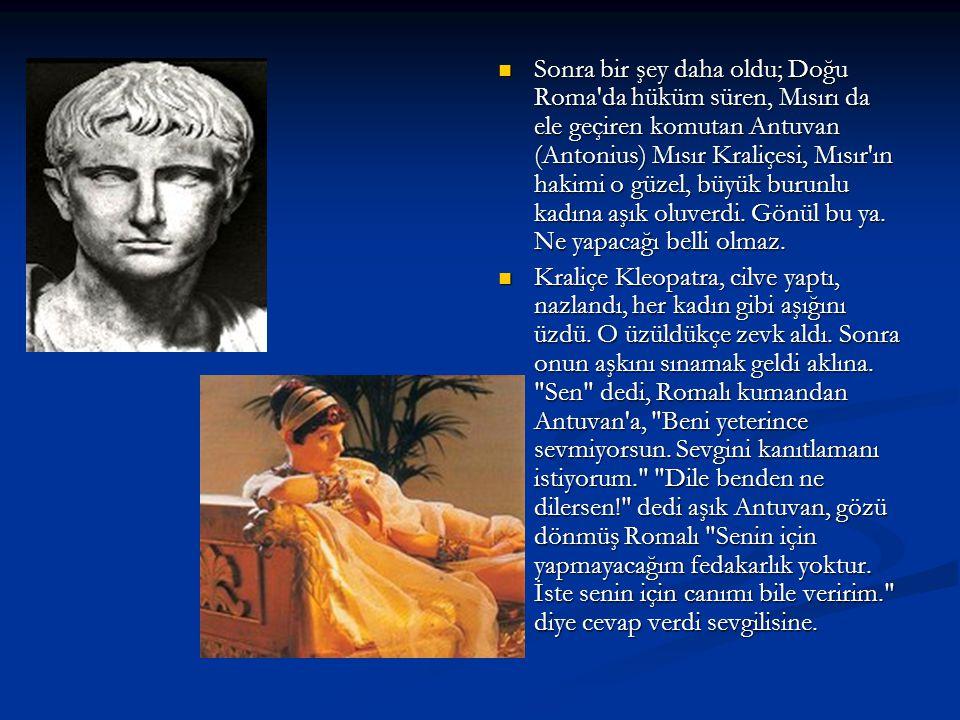  Sonra bir şey daha oldu; Doğu Roma da hüküm süren, Mısırı da ele geçiren komutan Antuvan (Antonius) Mısır Kraliçesi, Mısır ın hakimi o güzel, büyük burunlu kadına aşık oluverdi.