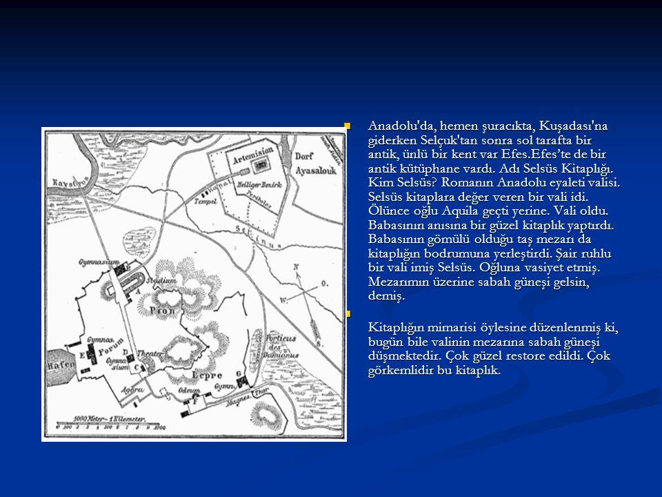  Anadolu da, hemen şuracıkta, Kuşadası na giderken Selçuk tan sonra sol tarafta bir antik, ünlü bir kent var Efes.Efes'te de bir antik kütüphane vardı.