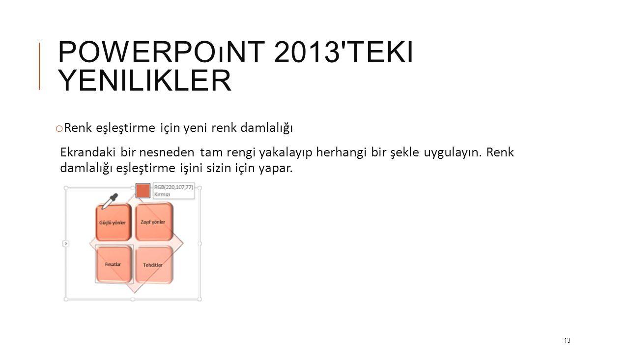POWERPOıNT 2013 TEKI YENILIKLER o Gelişmiş video ve ses desteği PowerPoint artık.mp4 ve H.264 videolu.mov ve Advanced Audio Coding (AAC) sesi gibi daha fazla multimedya biçimini ve daha fazla yüksek tanımlı içeriği destekler.