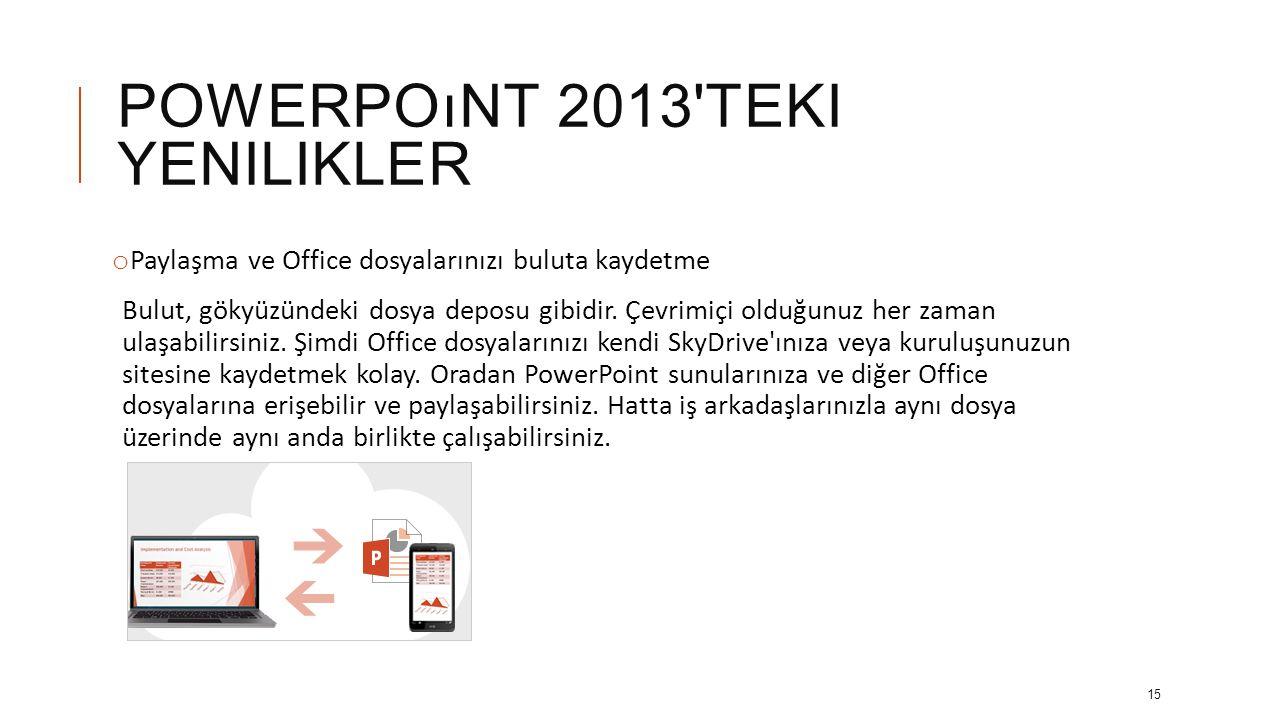 POWERPOıNT 2013 TEKI YENILIKLER o Dokunmatik aygıtlarda PowerPoint Artık, Windows 8 bilgisayar dahil çoğu aygıtta PowerPoint ile etkileşime girmek mümkün.