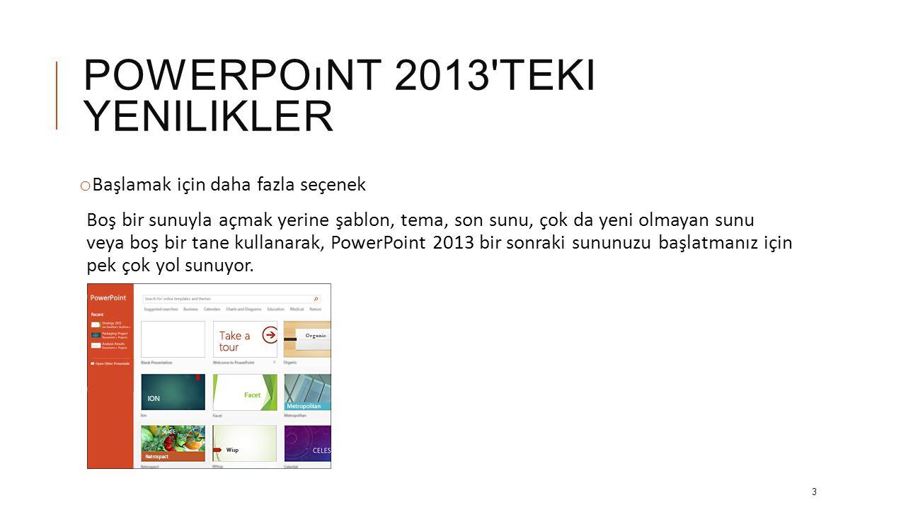 POWERPOıNT 2013 TEKI YENILIKLER o Microsoft PowerPoint 2013 te yeni tarz görünüm: Daha derli toplu olmasının yanı sıra telefon ve tabletlerle kullanım için elden geçirilmiştir; böylece sunular sırasında kaydırıp dokunabileceksiniz.