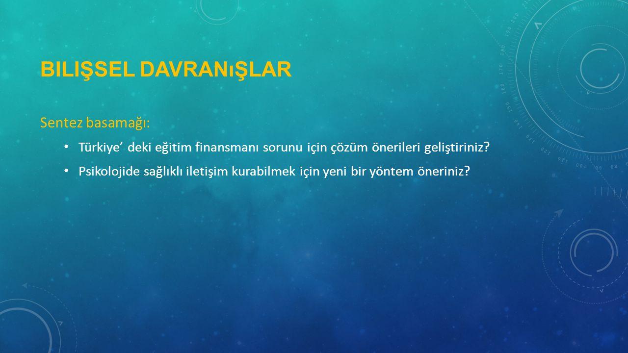 BILIŞSEL DAVRANıŞLAR Sentez basamağı: • Türkiye' deki eğitim finansmanı sorunu için çözüm önerileri geliştiriniz.