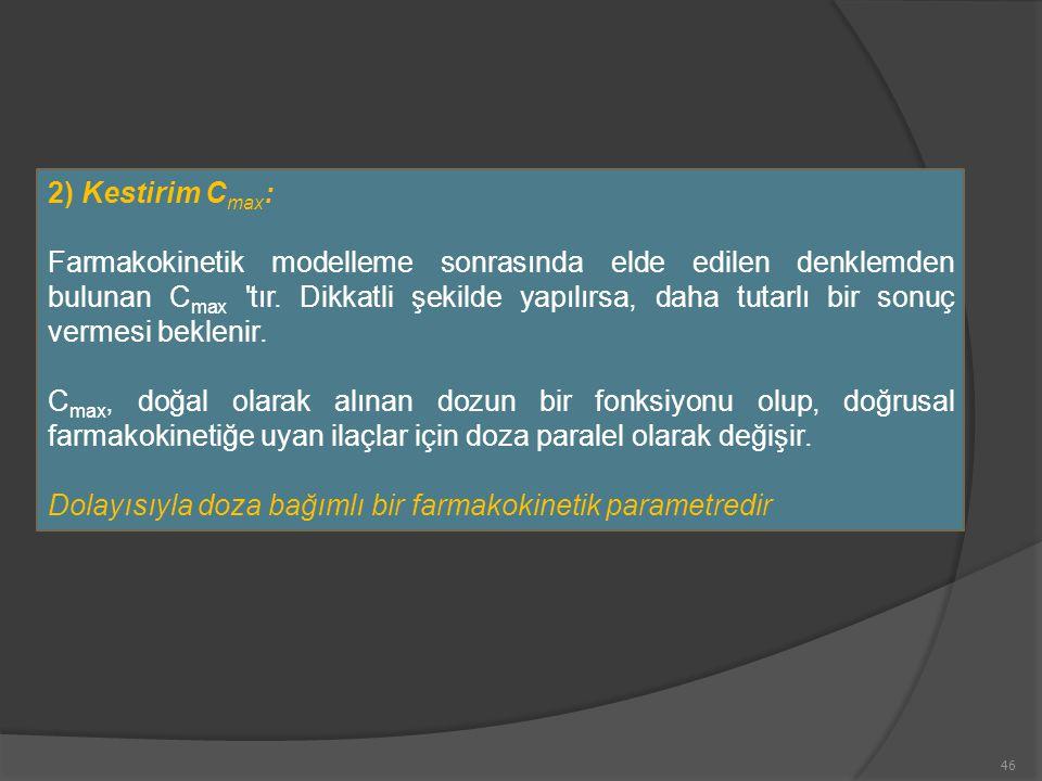46 2) Kestirim C max : Farmakokinetik modelleme sonrasında elde edilen denklemden bulunan C max 'tır. Dikkatli şekilde yapılırsa, daha tutarlı bir son