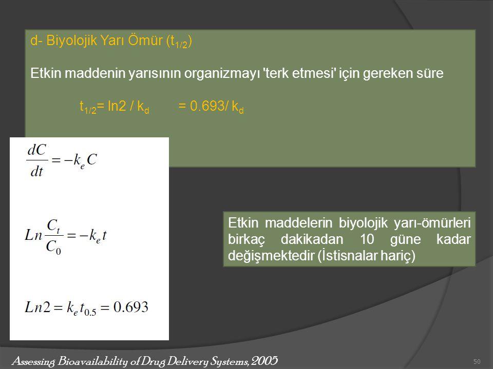 d- Biyolojik Yarı Ömür (t 1/2 ) Etkin maddenin yarısının organizmayı 'terk etmesi' için gereken süre t 1/2 = ln2 / k d = 0.693/ k d Etkin maddelerin b