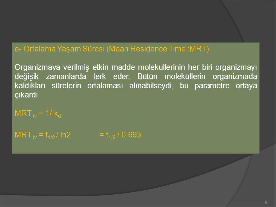 e- Ortalama Yaşam Süresi (Mean Residence Time ;MRT) Organizmaya verilmiş etkin madde moleküllerinin her biri organizmayı değişik zamanlarda terk eder.