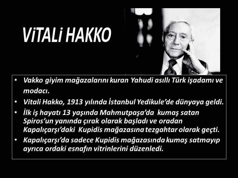 VİTALİ HAKKO • Vakko giyim mağazalarını kuran Yahudi asıllı Türk işadamı ve modacı. • Vitali Hakko, 1913 yılında İstanbul Yedikule'de dünyaya geldi. •