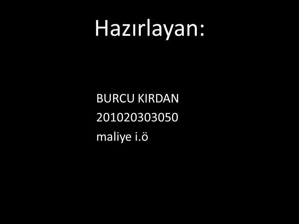 Hazırlayan: BURCU KIRDAN 201020303050 maliye i.ö