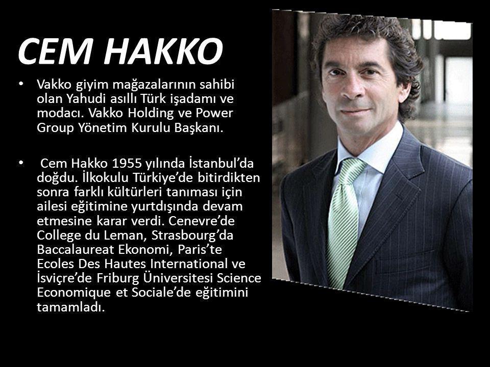 CEM HAKKO • Vakko giyim mağazalarının sahibi olan Yahudi asıllı Türk işadamı ve modacı. Vakko Holding ve Power Group Yönetim Kurulu Başkanı. • Cem Hak