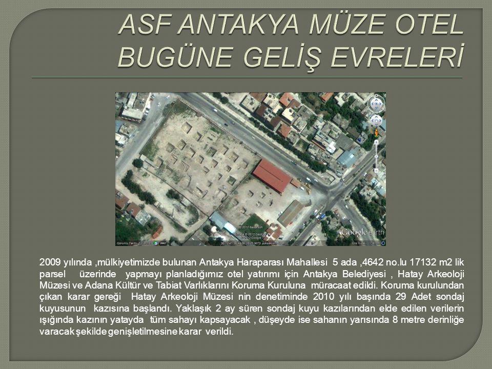 2009 yılında,mülkiyetimizde bulunan Antakya Haraparası Mahallesi 5 ada,4642 no.lu 17132 m2 lik parsel üzerinde yapmayı planladığımız otel yatırımı için Antakya Belediyesi, Hatay Arkeoloji Müzesi ve Adana Kültür ve Tabiat Varlıklarını Koruma Kuruluna müracaat edildi.
