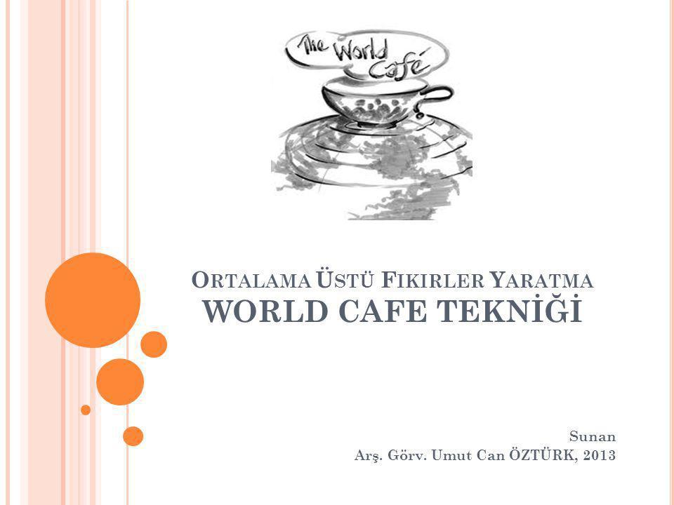 O RTALAMA Ü STÜ F IKIRLER Y ARATMA WORLD CAFE TEKNİĞİ Sunan Arş. Görv. Umut Can ÖZTÜRK, 2013