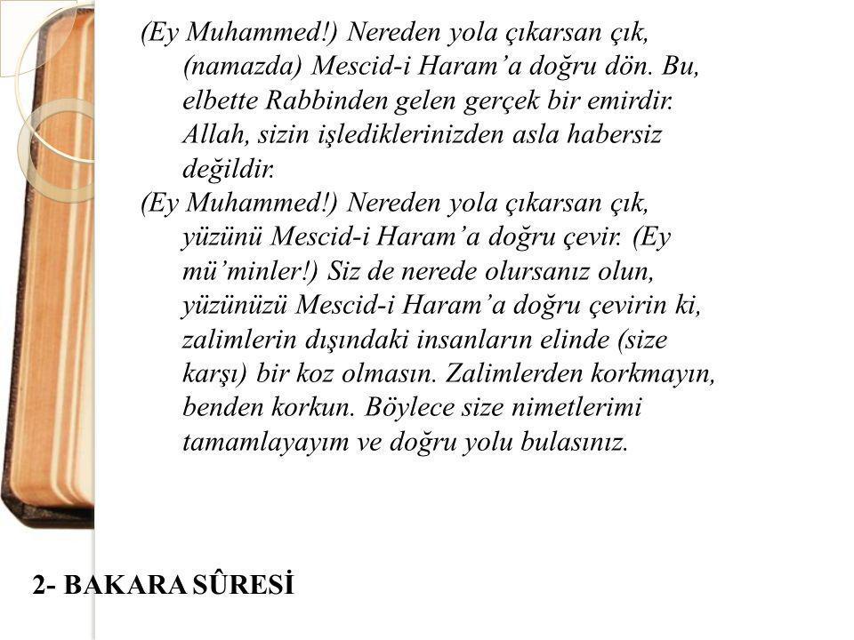 (Ey Muhammed!) Nereden yola çıkarsan çık, (namazda) Mescid-i Haram'a doğru dön. Bu, elbette Rabbinden gelen gerçek bir emirdir. Allah, sizin işledikle