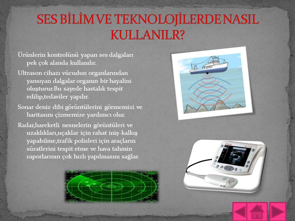 Ürünlerin kontrolünü yapan ses dalgaları pek çok alanda kullanılır. Ultrason cihazı vücudun organlarından yansıyan dalgalar organın bir hayalini oluşt