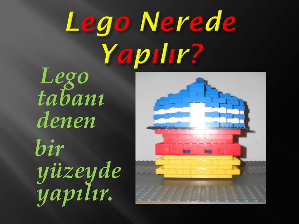 Lego tabanı denen bir yüzeyde yapılır.