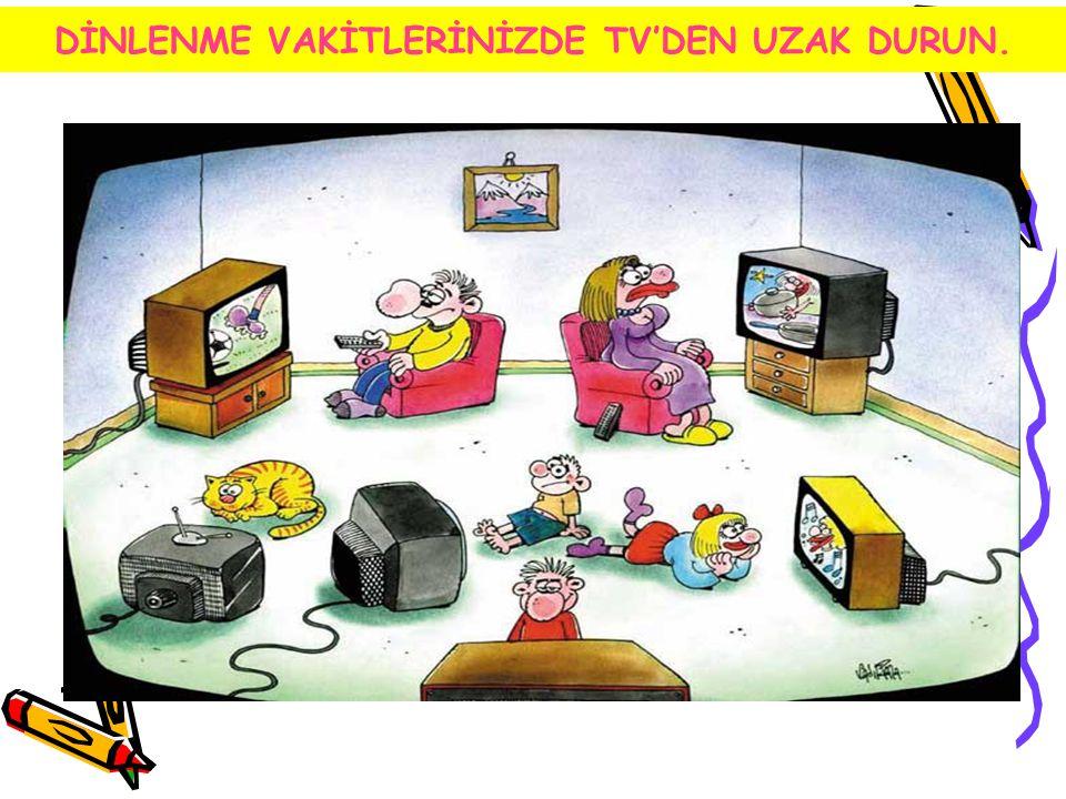 DİNLENME VAKİTLERİNİZDE TV'DEN UZAK DURUN.