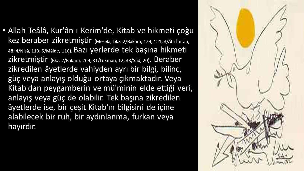 • Allah Teâlâ, Kur'ân-ı Kerim'de, Kitab ve hikmeti çoğu kez beraber zikretmiştir (Meselâ, bkz. 2/Bakara, 129, 151; 3/Âl-i İmrân, 48; 4/Nisâ, 113; 5/Mâ
