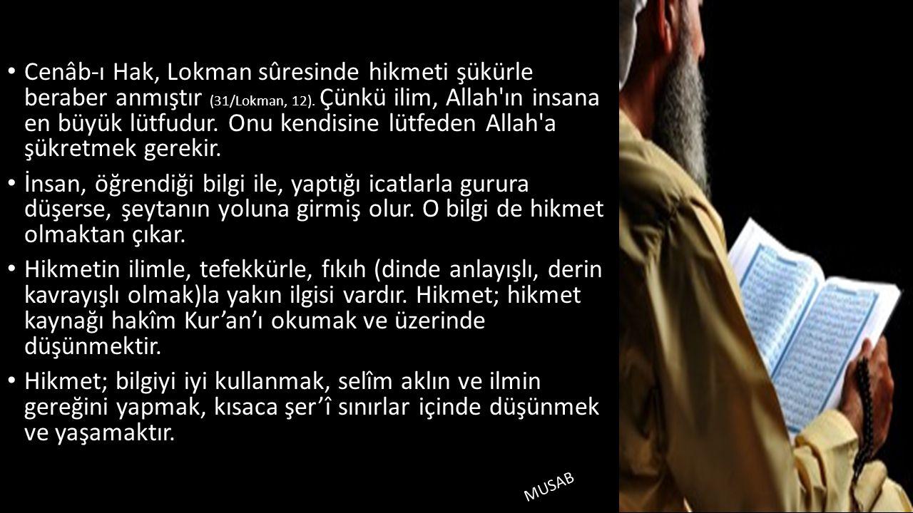 • Cenâb-ı Hak, Lokman sûresinde hikmeti şükürle beraber anmıştır (31/Lokman, 12). Çünkü ilim, Allah'ın insana en büyük lütfudur. Onu kendisine lütfede