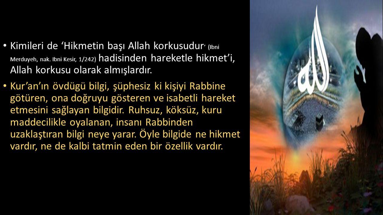 • Kimileri de 'Hikmetin başı Allah korkusudur ' (Ibni Merduyeh, nak. Ibni Kesir, 1/242) hadisinden hareketle hikmet'i, Allah korkusu olarak almışlardı