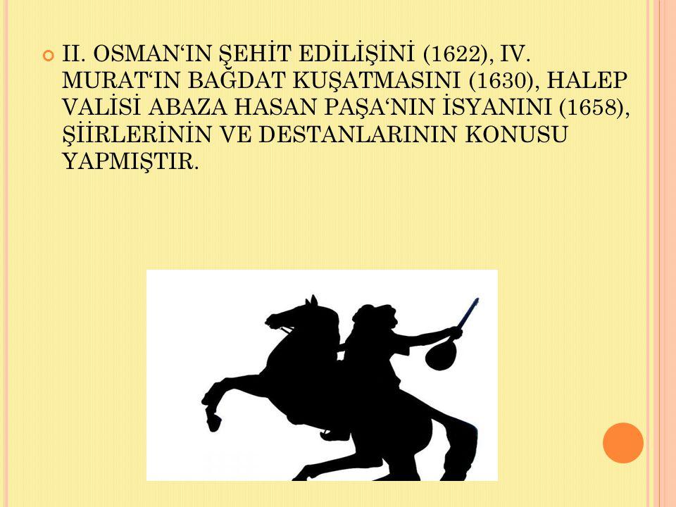 II. OSMAN'IN ŞEHİT EDİLİŞİNİ (1622), IV. MURAT'IN BAĞDAT KUŞATMASINI (1630), HALEP VALİSİ ABAZA HASAN PAŞA'NIN İSYANINI (1658), ŞİİRLERİNİN VE DESTANL