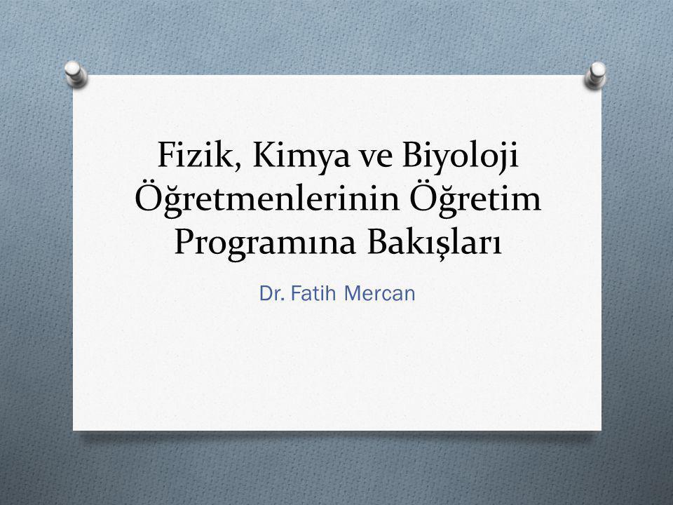 Fizik, Kimya ve Biyoloji Öğretmenlerinin Öğretim Programına Bakışları Dr. Fatih Mercan