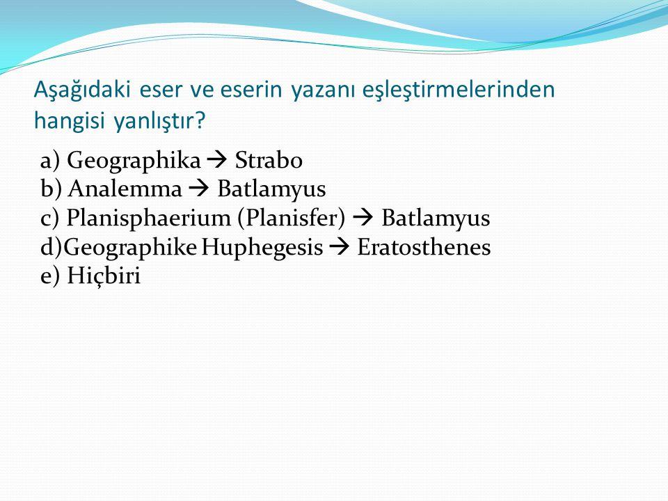 Aşağıdaki eser ve eserin yazanı eşleştirmelerinden hangisi yanlıştır? a) Geographika  Strabo b) Analemma  Batlamyus c) Planisphaerium (Planisfer) 