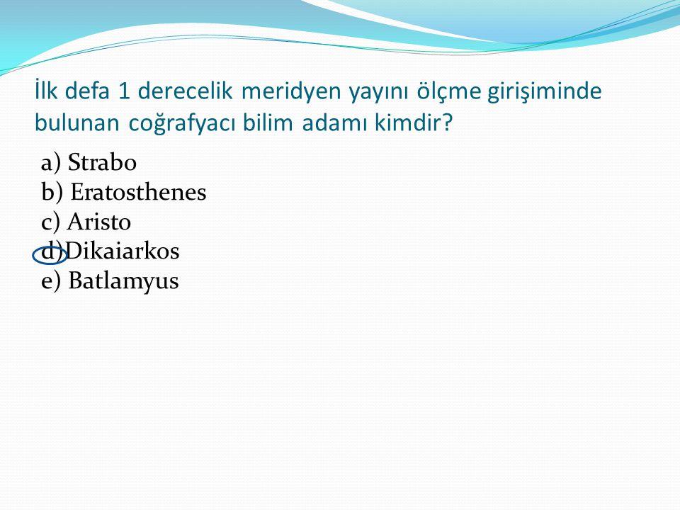 İlk defa 1 derecelik meridyen yayını ölçme girişiminde bulunan coğrafyacı bilim adamı kimdir? a) Strabo b) Eratosthenes c) Aristo d)Dikaiarkos e) Batl