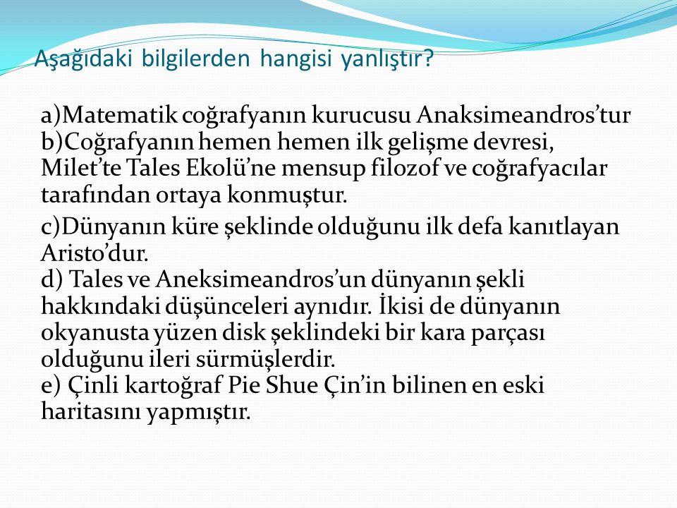 Aşağıdaki bilgilerden hangisi yanlıştır? a)Matematik coğrafyanın kurucusu Anaksimeandros'tur b)Coğrafyanın hemen hemen ilk gelişme devresi, Milet'te T