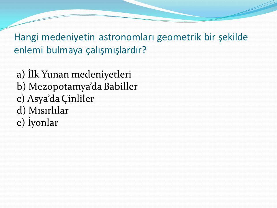 Hangi medeniyetin astronomları geometrik bir şekilde enlemi bulmaya çalışmışlardır.