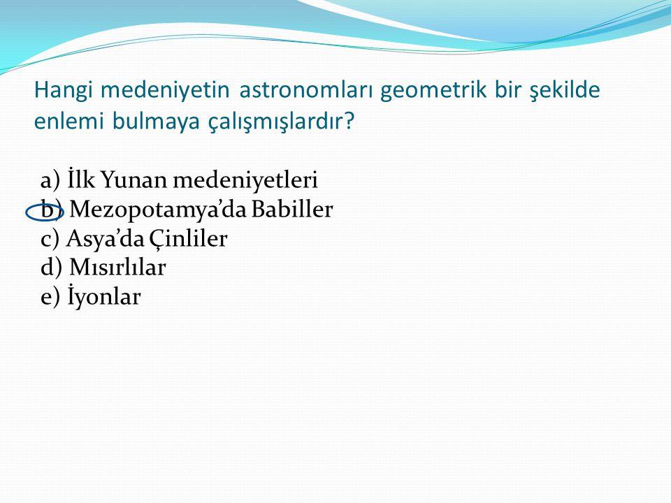 Hangi medeniyetin astronomları geometrik bir şekilde enlemi bulmaya çalışmışlardır? a) İlk Yunan medeniyetleri b) Mezopotamya'da Babiller c) Asya'da Ç