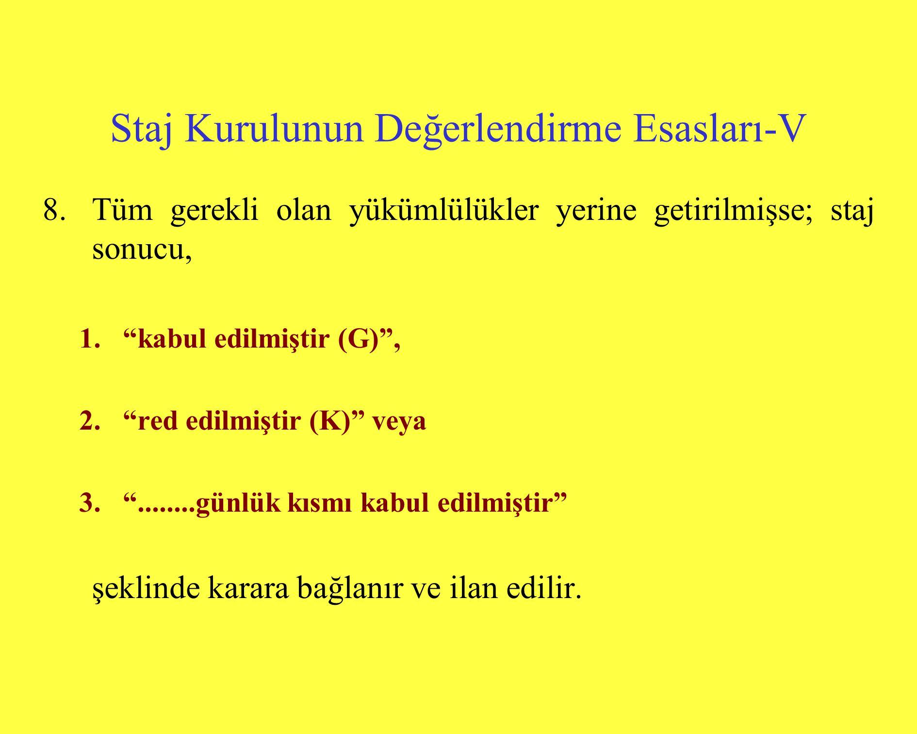 Staj Kurulunun Değerlendirme Esasları-V 8.Tüm gerekli olan yükümlülükler yerine getirilmişse; staj sonucu, 1. kabul edilmiştir (G) , 2. red edilmiştir (K) veya 3. ........günlük kısmı kabul edilmiştir şeklinde karara bağlanır ve ilan edilir.