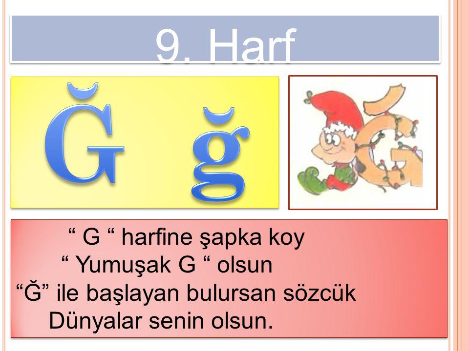 """9. Harf """" G """" harfine şapka koy """" Yumuşak G """" olsun """"Ğ"""" ile başlayan bulursan sözcük Dünyalar senin olsun. """" G """" harfine şapka koy """" Yumuşak G """" olsun"""