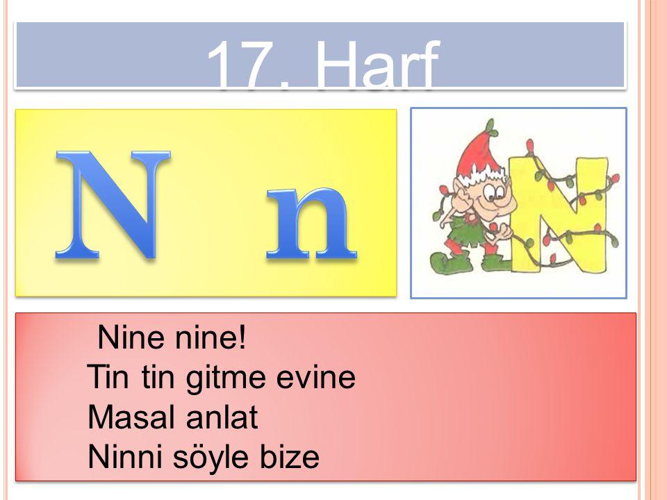 17. Harf Nine nine! Tin tin gitme evine Masal anlat Ninni söyle bize Nine nine! Tin tin gitme evine Masal anlat Ninni söyle bize