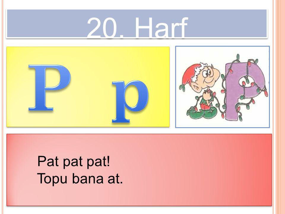 20. Harf Pat pat pat! Topu bana at. Pat pat pat! Topu bana at.