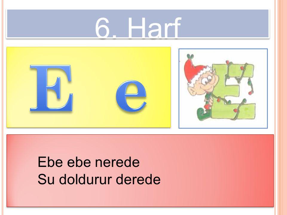6. Harf Ebe ebe nerede Su doldurur derede Ebe ebe nerede Su doldurur derede