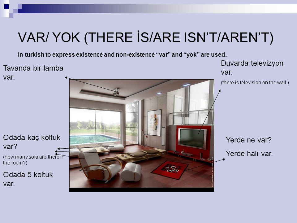"VAR/ YOK (THERE İS/ARE ISN'T/AREN'T) In turkish to express existence and non-existence ""var"" and ""yok"" are used. Duvarda televizyon var. (there is tel"