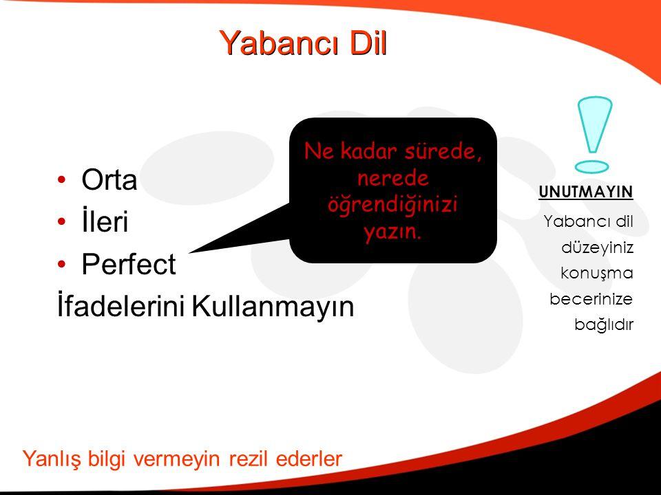 Yabancı Dil •Orta •İleri •Perfect İfadelerini Kullanmayın Ne kadar sürede, nerede öğrendiğinizi yazın. Yanlış bilgi vermeyin rezil ederler UNUTMAYIN Y