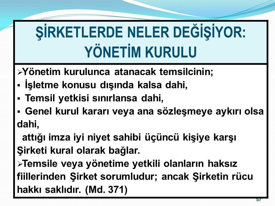 5757 ŞİRKETLERDE NELER DEĞİŞİYOR: YÖNETİM KURULU  Yönetim kurulunca atanacak temsilcinin;  İşletme konusu dışında kalsa dahi,  Temsil yetkisi sınır