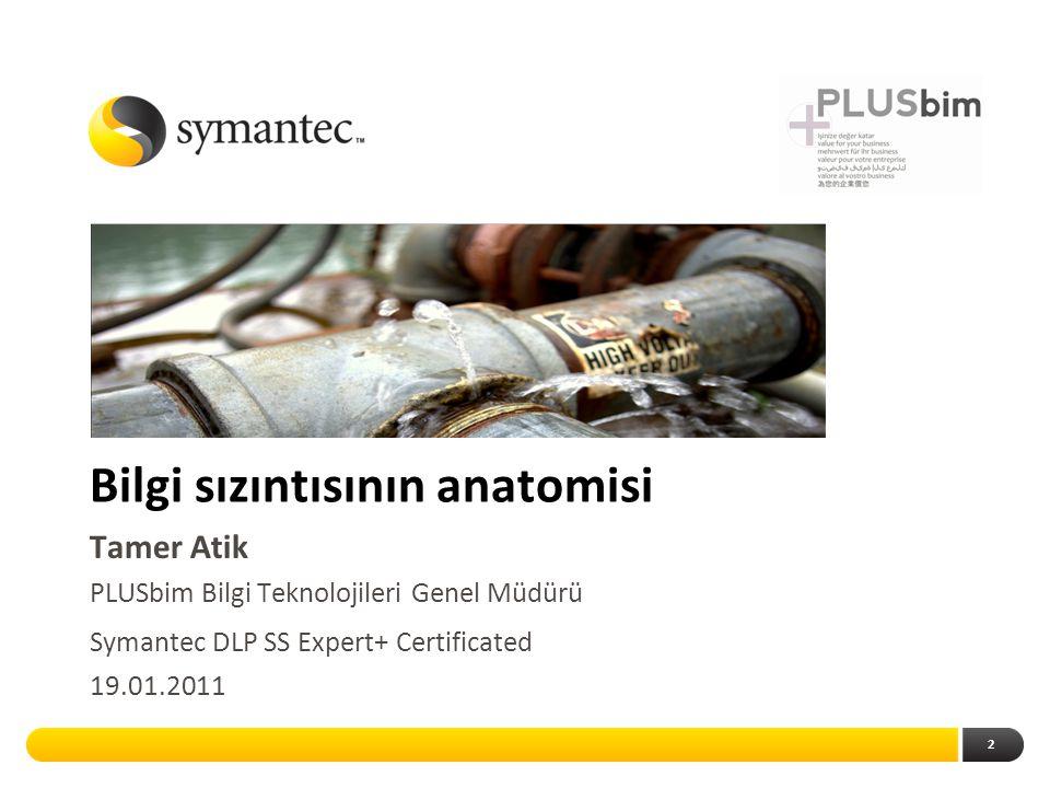 2 Bilgi sızıntısının anatomisi Tamer Atik PLUSbim Bilgi Teknolojileri Genel Müdürü Symantec DLP SS Expert+ Certificated 19.01.2011
