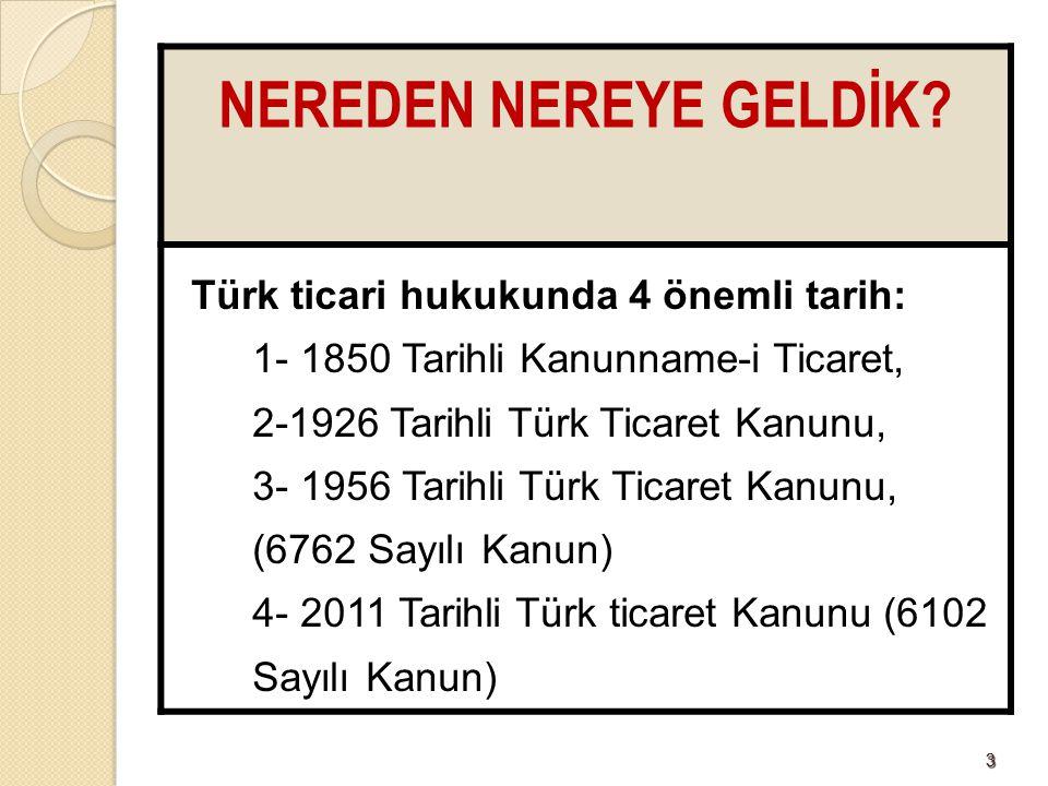 33 NEREDEN NEREYE GELDİK? Türk ticari hukukunda 4 önemli tarih: 1- 1850 Tarihli Kanunname-i Ticaret, 2-1926 Tarihli Türk Ticaret Kanunu, 3- 1956 Tarih
