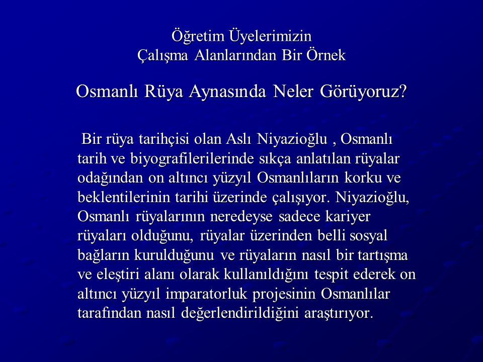 Öğretim Üyelerimizin Çalışma Alanlarından Bir Örnek Osmanlı Rüya Aynasında Neler Görüyoruz? Bir rüya tarihçisi olan Aslı Niyazioğlu, Osmanlı tarih ve