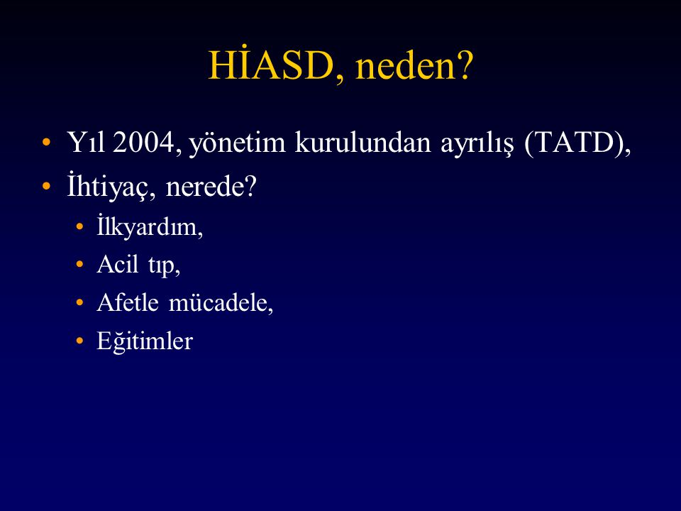 HİASD, neden? •Yıl 2004, yönetim kurulundan ayrılış (TATD), •İhtiyaç, nerede? •İlkyardım, •Acil tıp, •Afetle mücadele, •Eğitimler