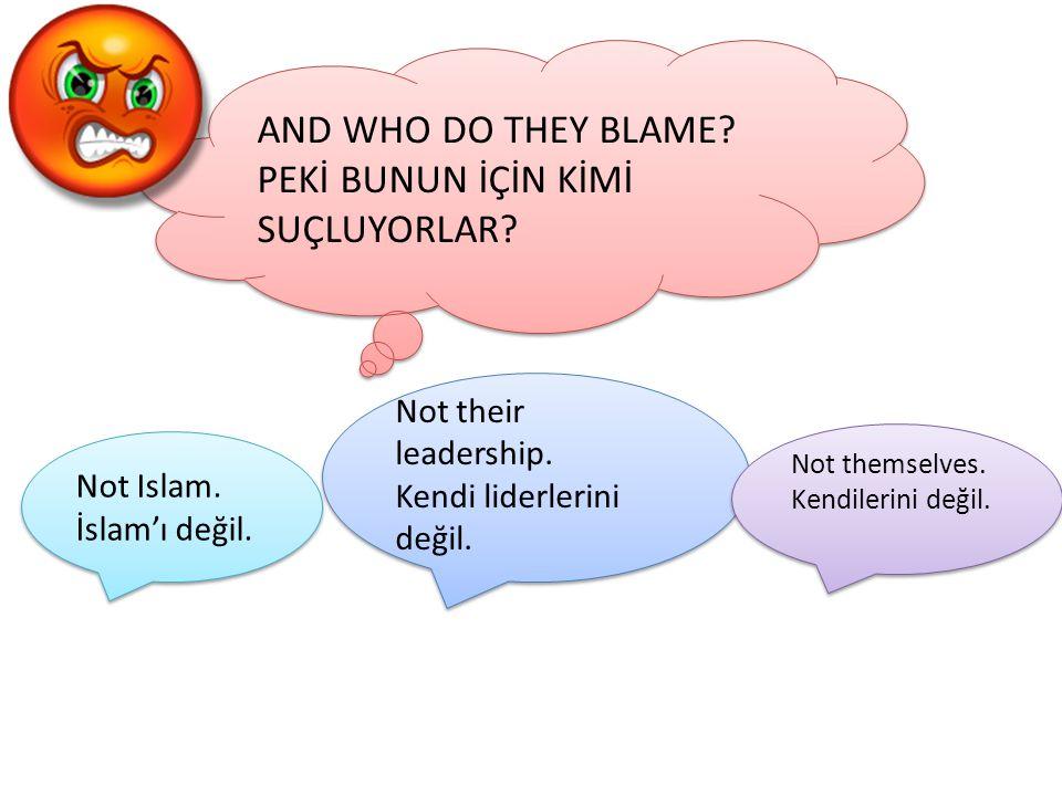 AND WHO DO THEY BLAME? PEKİ BUNUN İÇİN KİMİ SUÇLUYORLAR? AND WHO DO THEY BLAME? PEKİ BUNUN İÇİN KİMİ SUÇLUYORLAR? Not Islam. İslam'ı değil. Not Islam.